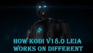 How Kodi v18.0 Leia works on Different platform