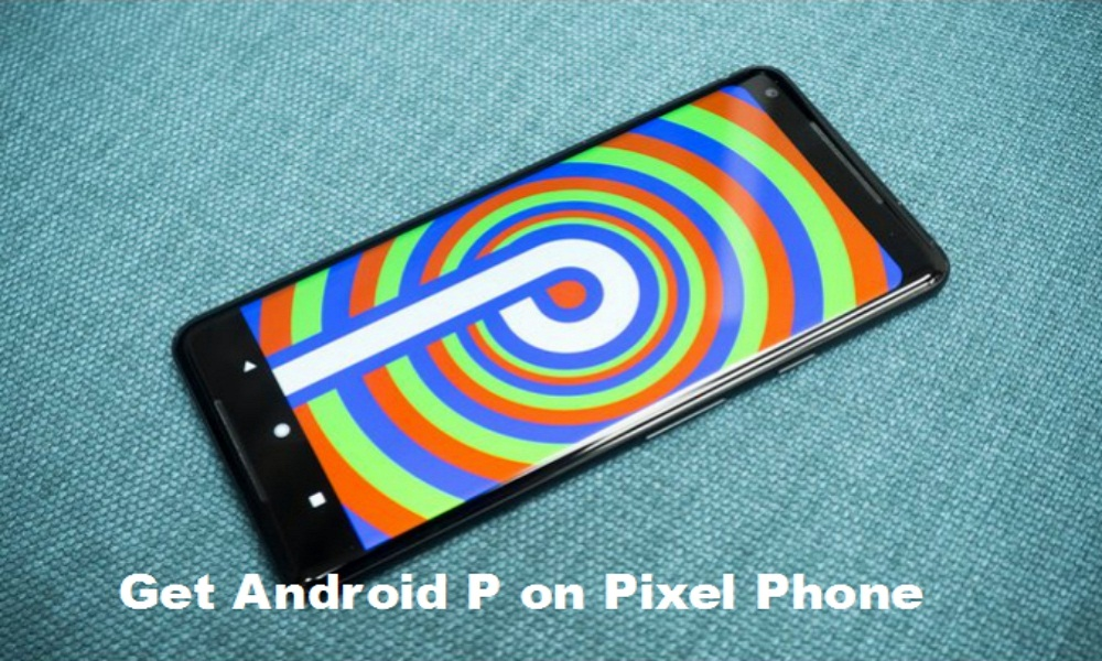 Get Android P on Your Pixel Phone